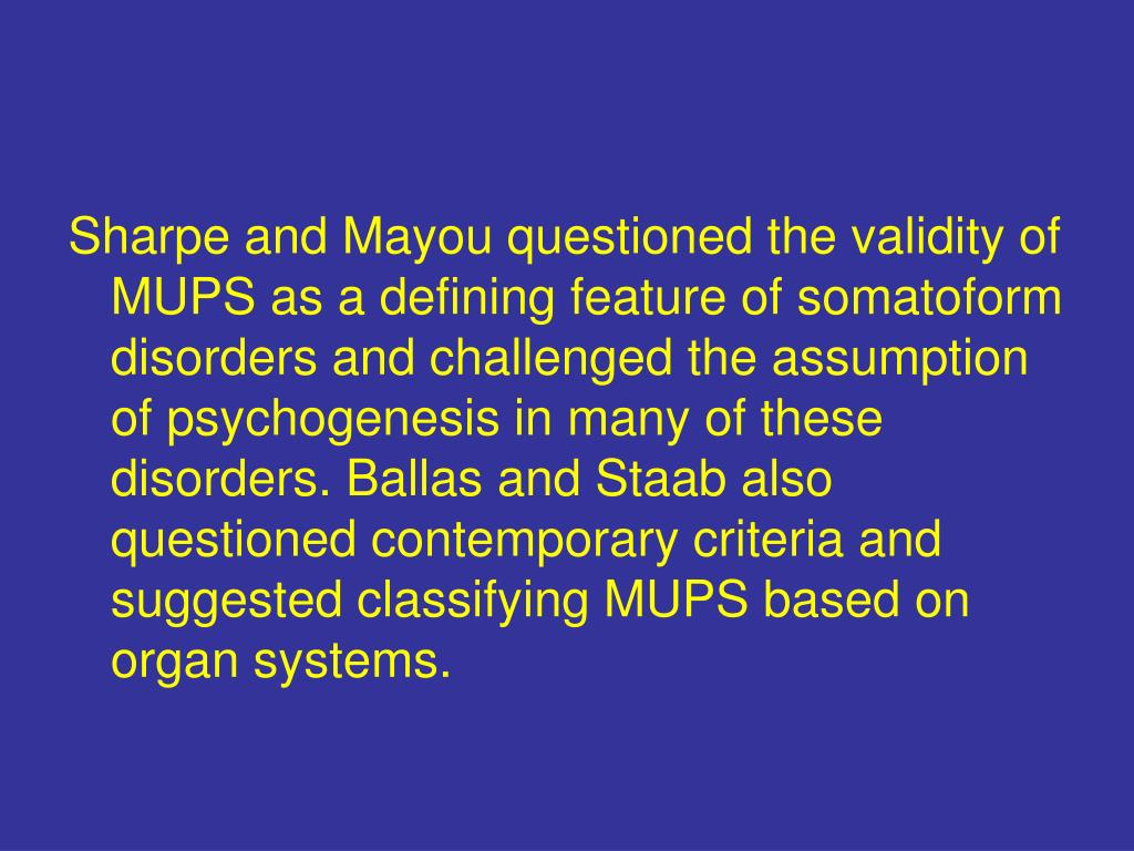 Sharpe and Mayou questioned the validity of MUPS as a defining feature of somatoform disorders and challenged the assumption of psychogenesis in many of these disorders. Ballas and Staab also questioned contemporary criteria and suggested classifying MUPS based on organ systems.