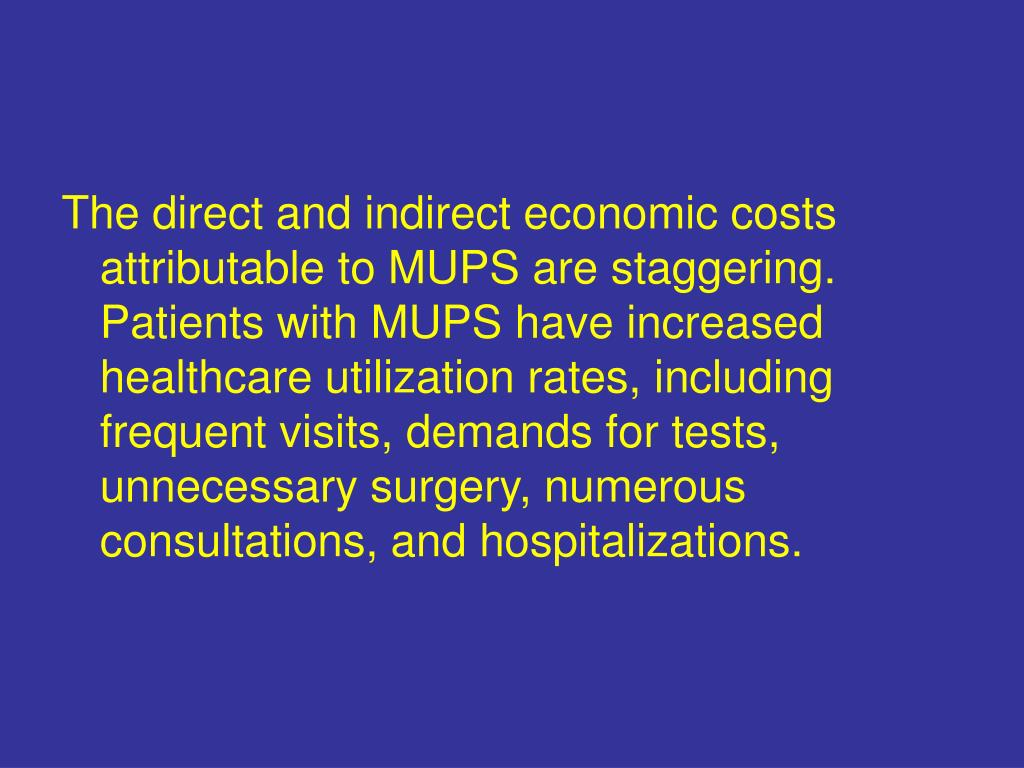 The direct and indirect economic costs attributable to MUPS are staggering. Patients with MUPS have increased healthcare utilization rates, including frequent visits, demands for tests, unnecessary surgery, numerous consultations, and hospitalizations.