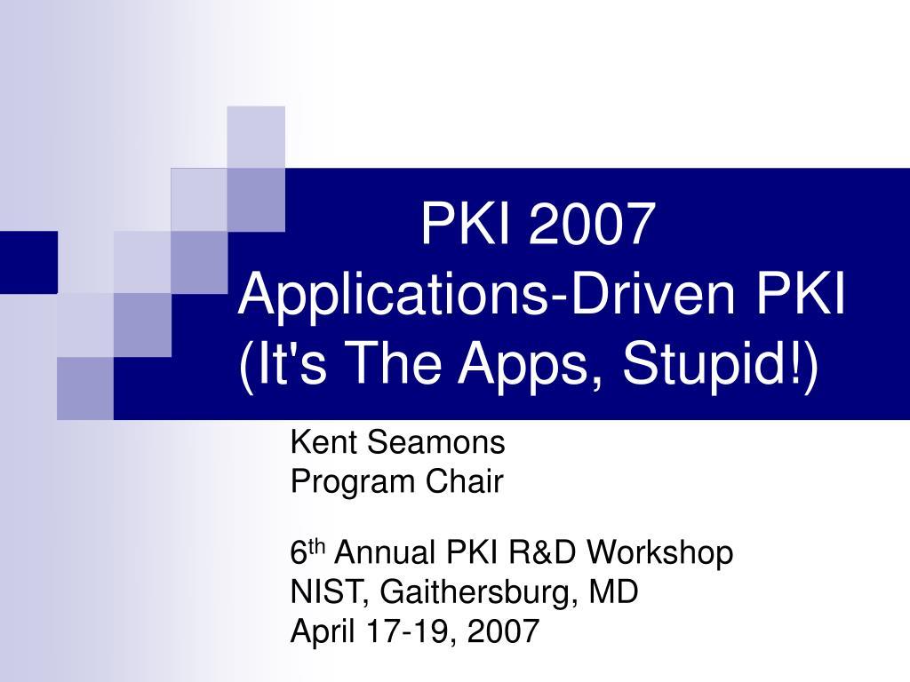 pki 2007 applications driven pki it s the apps stupid l.