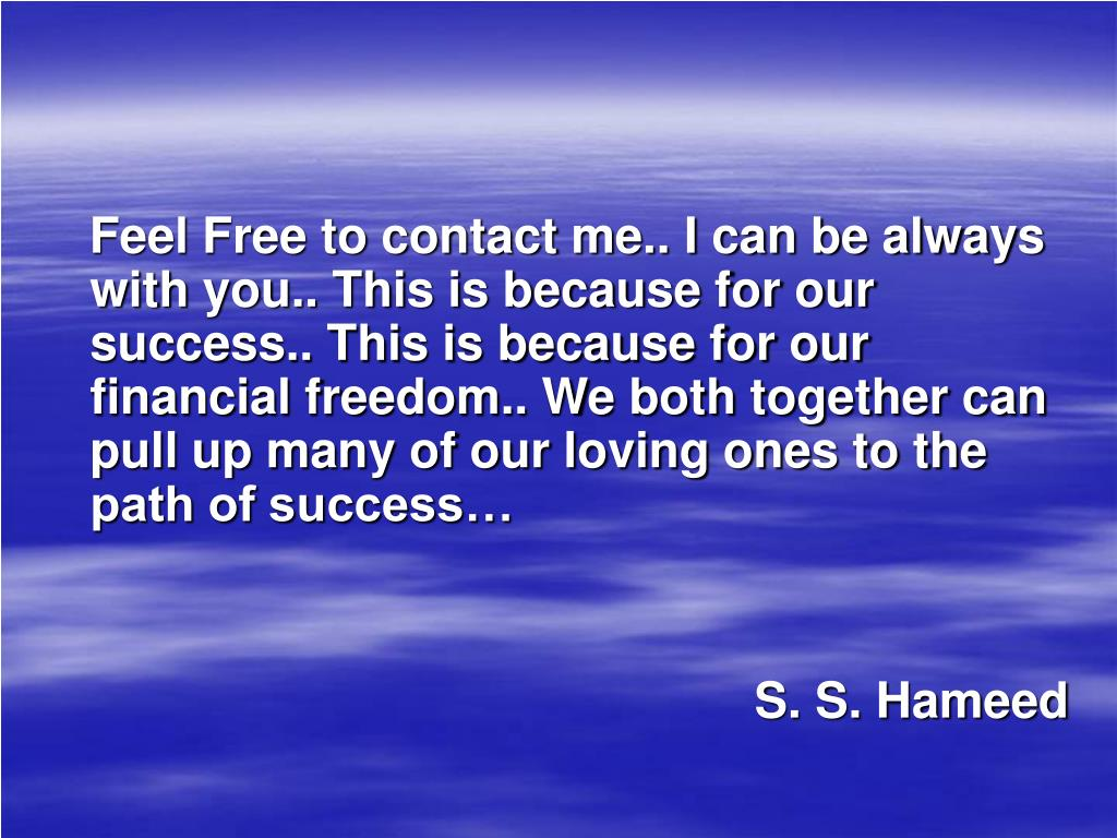 Feel Free to contact me.. I can be always with you.. This is because for our success.. This is because for our financial freedom.. We both together can pull up many of our loving ones to the path of success…