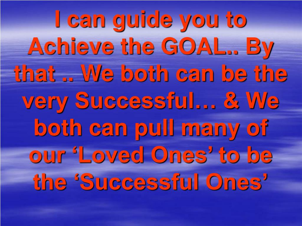 I can guide you to Achieve the GOAL.. By that .. We both can be the very Successful… & We both can pull many of our 'Loved Ones' to be the 'Successful Ones'