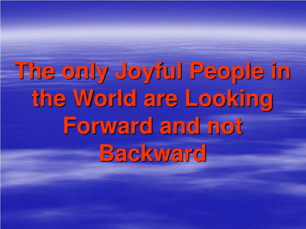 The only Joyful People in the World are Looking Forward and not Backward