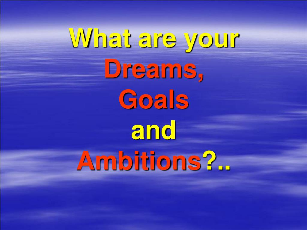 what are your dreams goals and ambitions l.