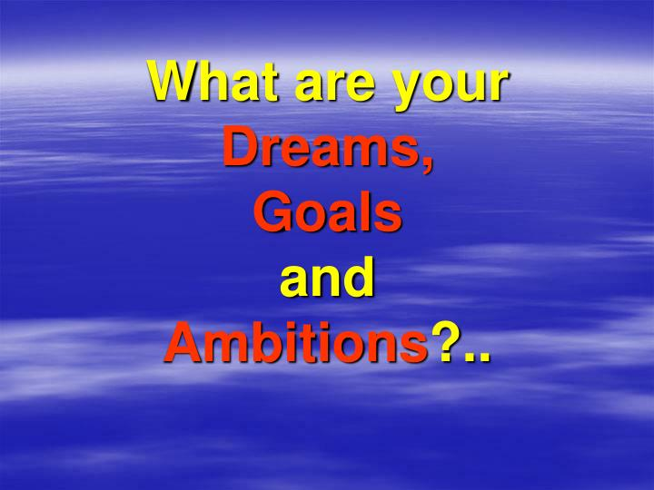 What are your dreams goals and ambitions
