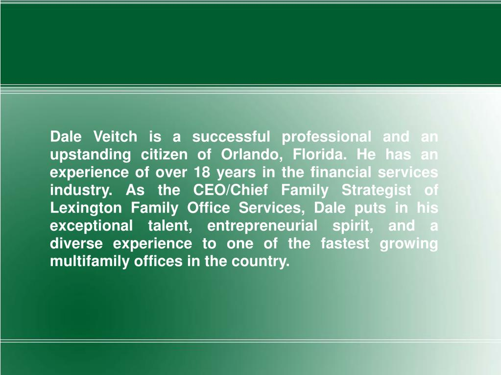 Dale Veitch is a successful professional and an upstanding citizen of Orlando, Florida. He has an experience of over 18 years in the financial services industry. As the CEO/Chief Family Strategist of Lexington Family Office Services, Dale puts in his exceptional talent, entrepreneurial spirit, and a diverse experience to one of the fastest growing multifamily offices in the country.