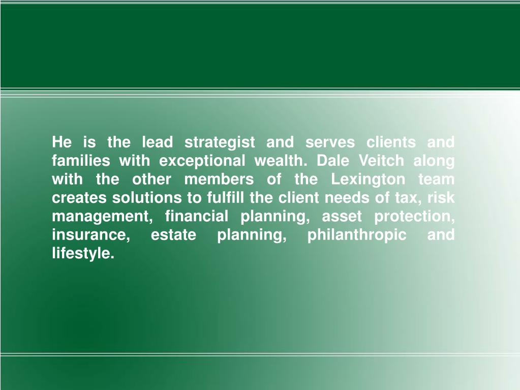 He is the lead strategist and serves clients and families with exceptional wealth. Dale Veitch along with the other members of the Lexington team creates solutions to fulfill the client needs of tax, risk management, financial planning, asset protection, insurance, estate planning, philanthropic and lifestyle.