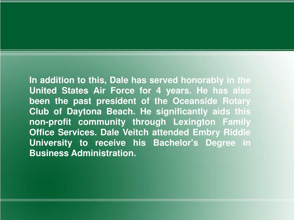In addition to this, Dale has served honorably in the United States Air Force for 4 years. He has also been the past president of the Oceanside Rotary Club of Daytona Beach. He significantly aids this non-profit community through Lexington Family Office Services. Dale Veitch attended Embry Riddle University to receive his Bachelor's Degree in Business Administration.
