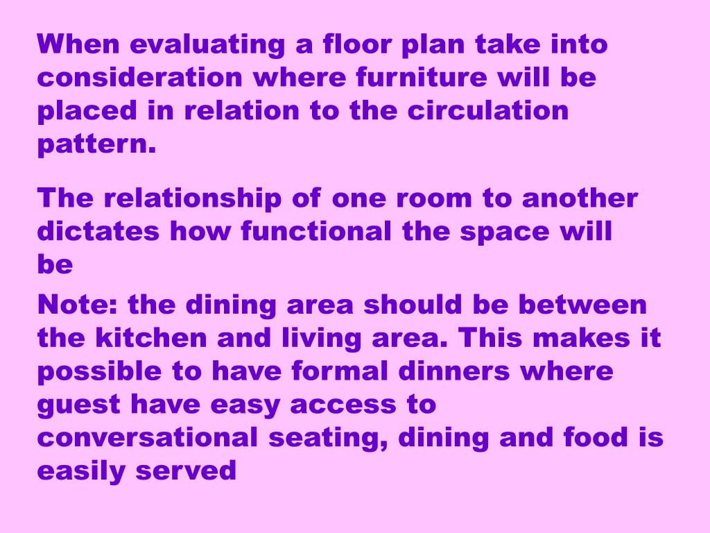 When evaluating a floor plan take into consideration where furniture will be placed in relation to the circulation pattern.