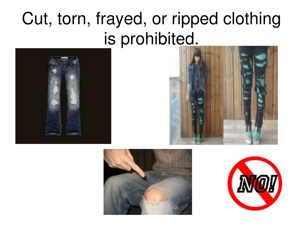 Cut, torn, frayed, or ripped clothing is prohibited.