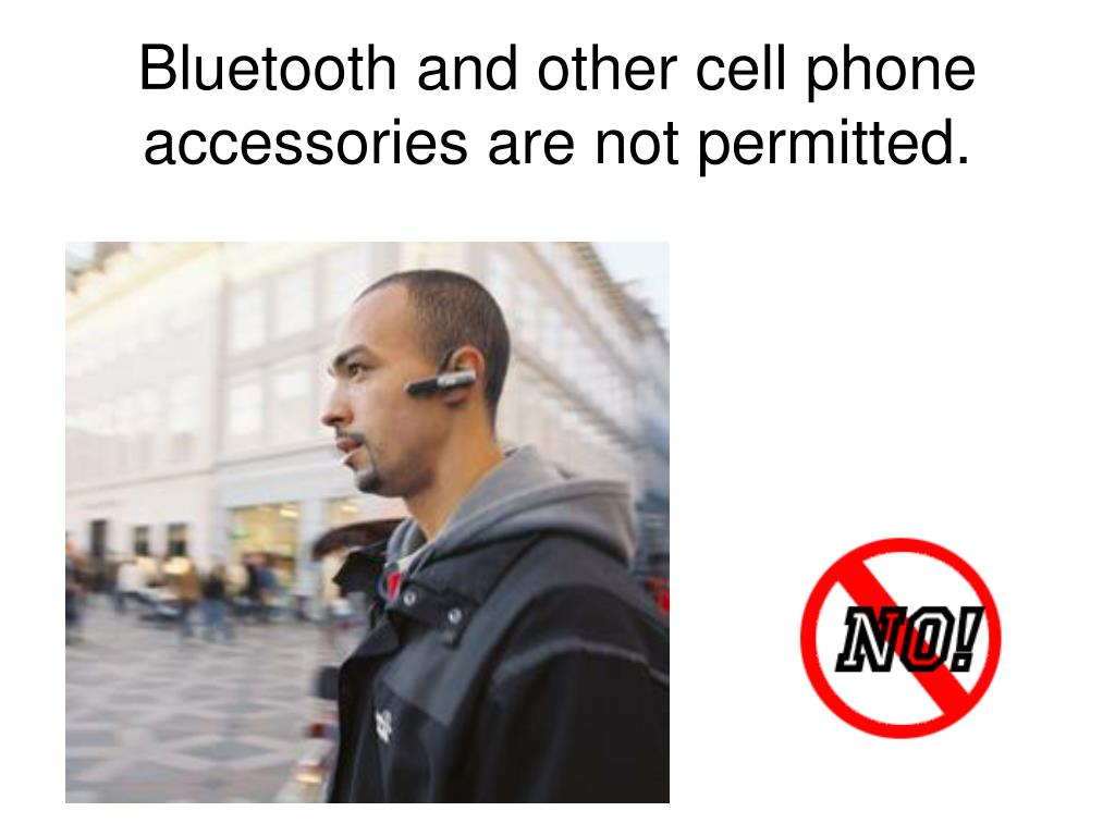 Bluetooth and other cell phone accessories are not permitted.