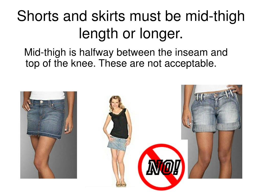 Shorts and skirts must be mid-thigh length or longer.