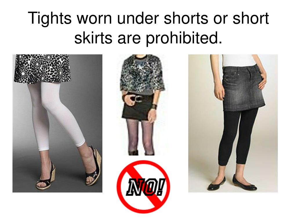 Tights worn under shorts or short skirts are prohibited.
