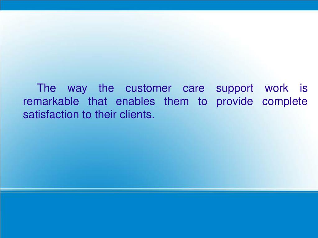 The way the customer care support work is remarkable that enables them to provide complete satisfaction to their clients.