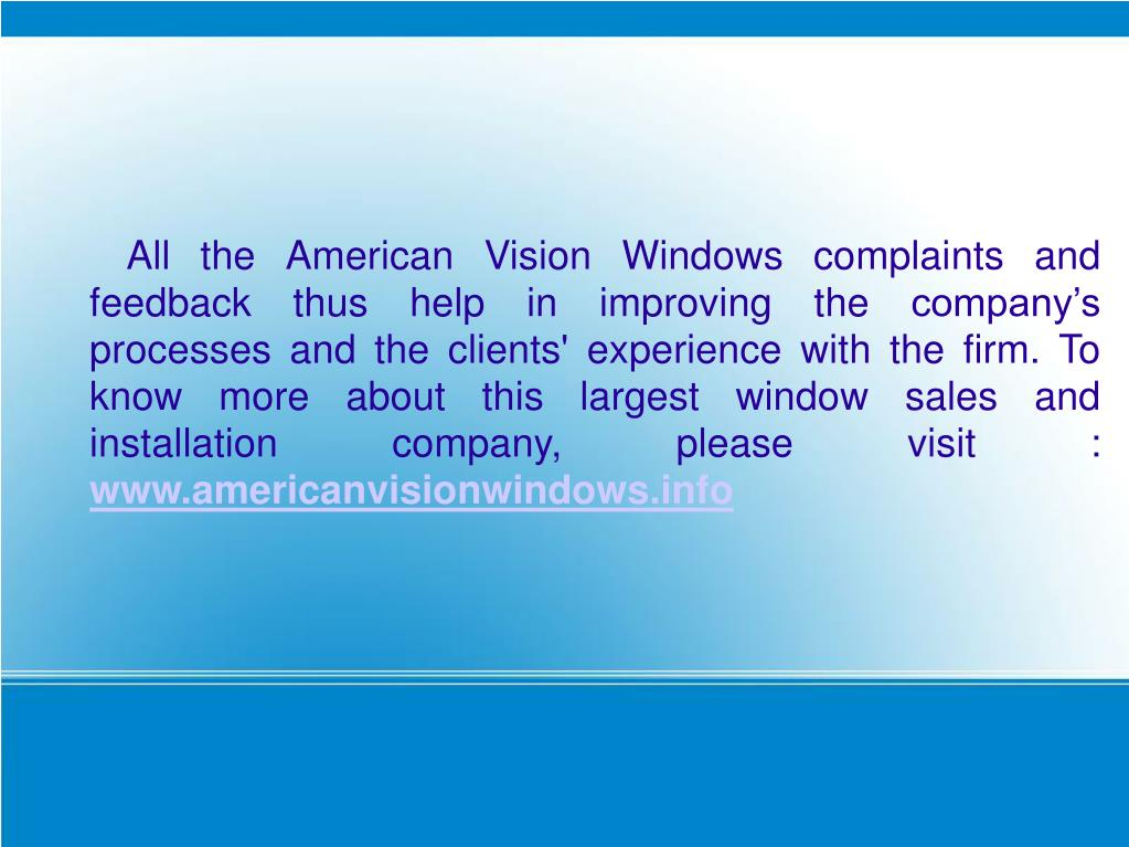 All the American Vision Windows complaints and feedback thus help in improving the company's processes and the clients' experience with the firm. To know more about this largest window sales and installation company, please visit :