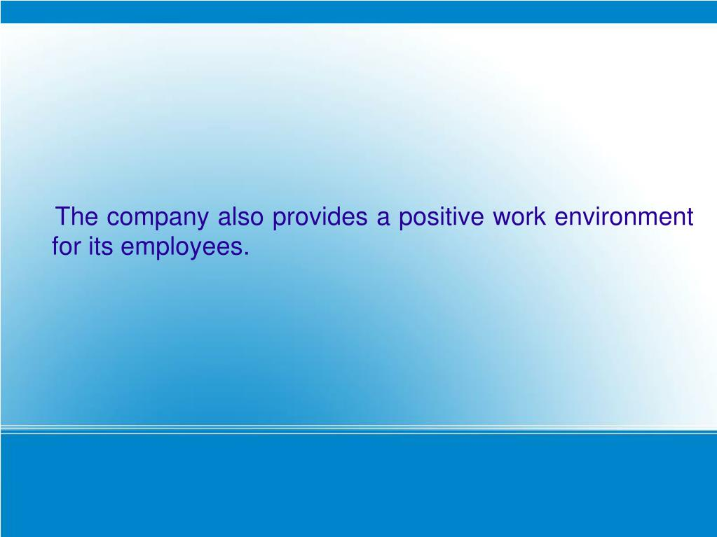 The company also provides a positive work environment for its employees.