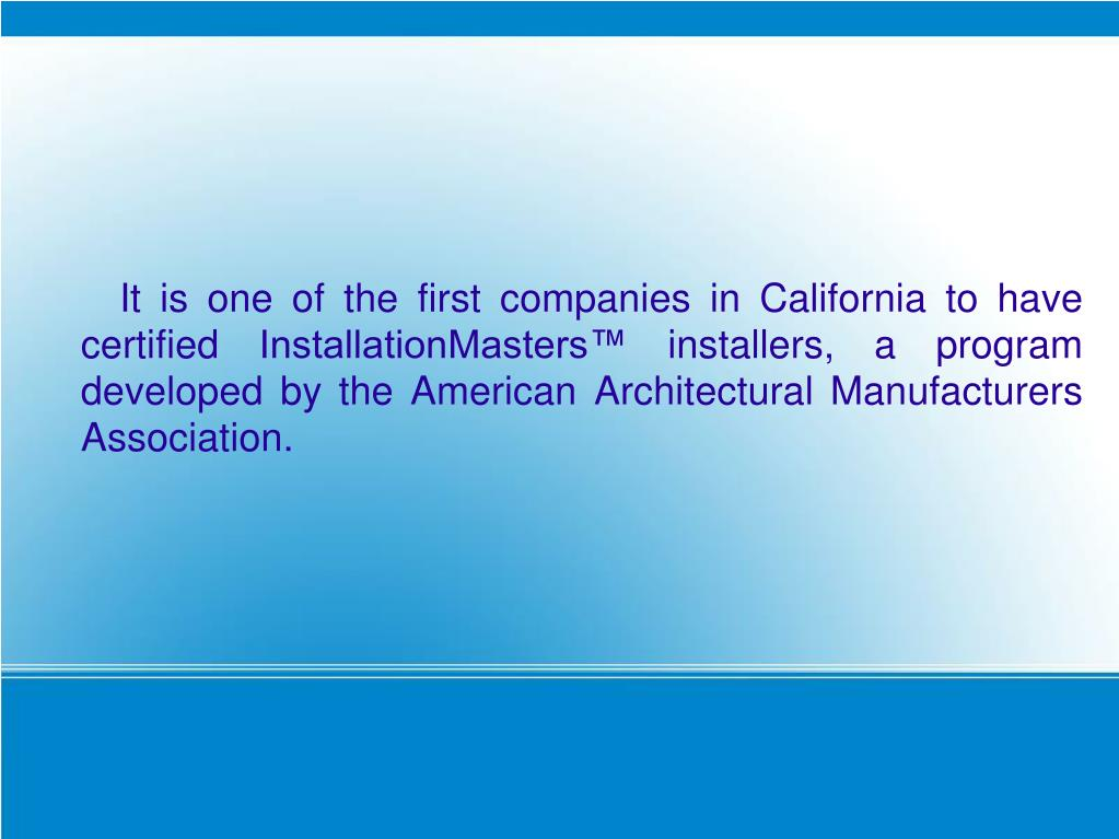 It is one of the first companies in California to have certified InstallationMasters™ installers, a program developed by the American Architectural Manufacturers Association.