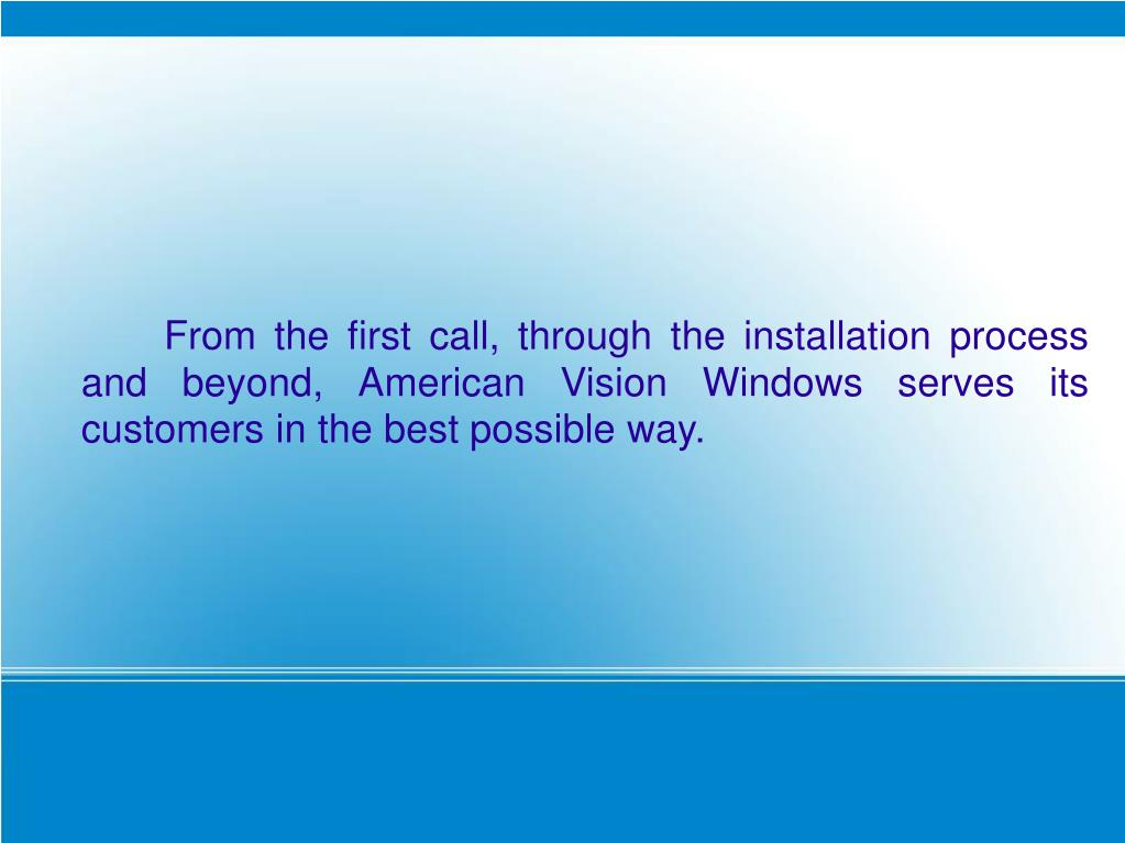 From the first call, through the installation process and beyond, American Vision Windows serves its customers in the best possible way.