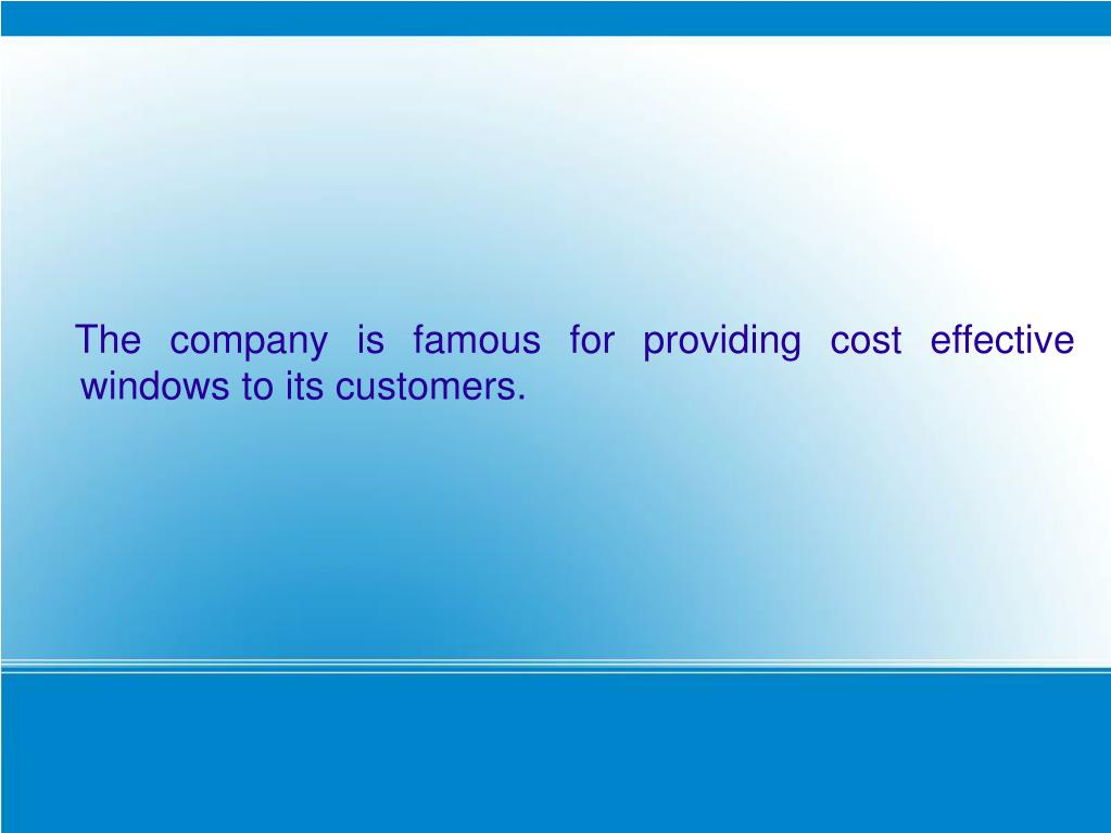 The company is famous for providing cost effective windows to its customers.
