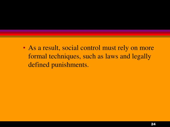 As a result, social control must rely on more formal techniques, such as laws and legally defined punishments.