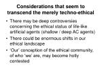 considerations that seem to transcend the merely techno ethical