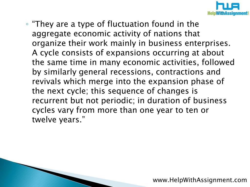 """They are a type of fluctuation found in the aggregate economic activity of nations that organize their work mainly in business enterprises. A cycle consists of expansions occurring at about the same time in many economic activities, followed by similarly general recessions, contractions and revivals which merge into the expansion phase of the next cycle; this sequence of changes is recurrent but not periodic; in duration of business cycles vary from more than one year to ten or twelve years."""