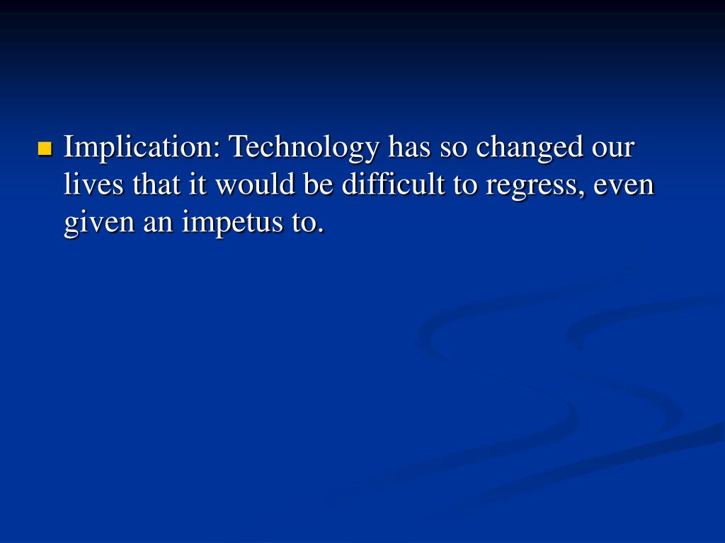 Implication: Technology has so changed our lives that it would be difficult to regress, even given an impetus to.