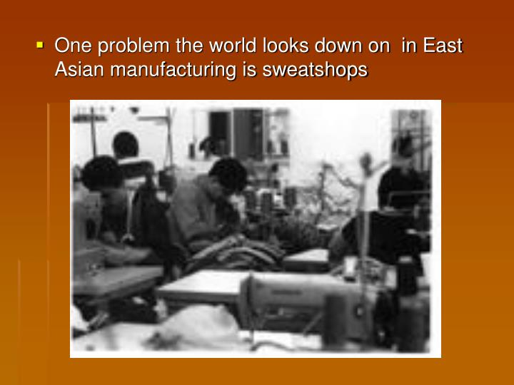 One problem the world looks down on  in East Asian manufacturing is sweatshops