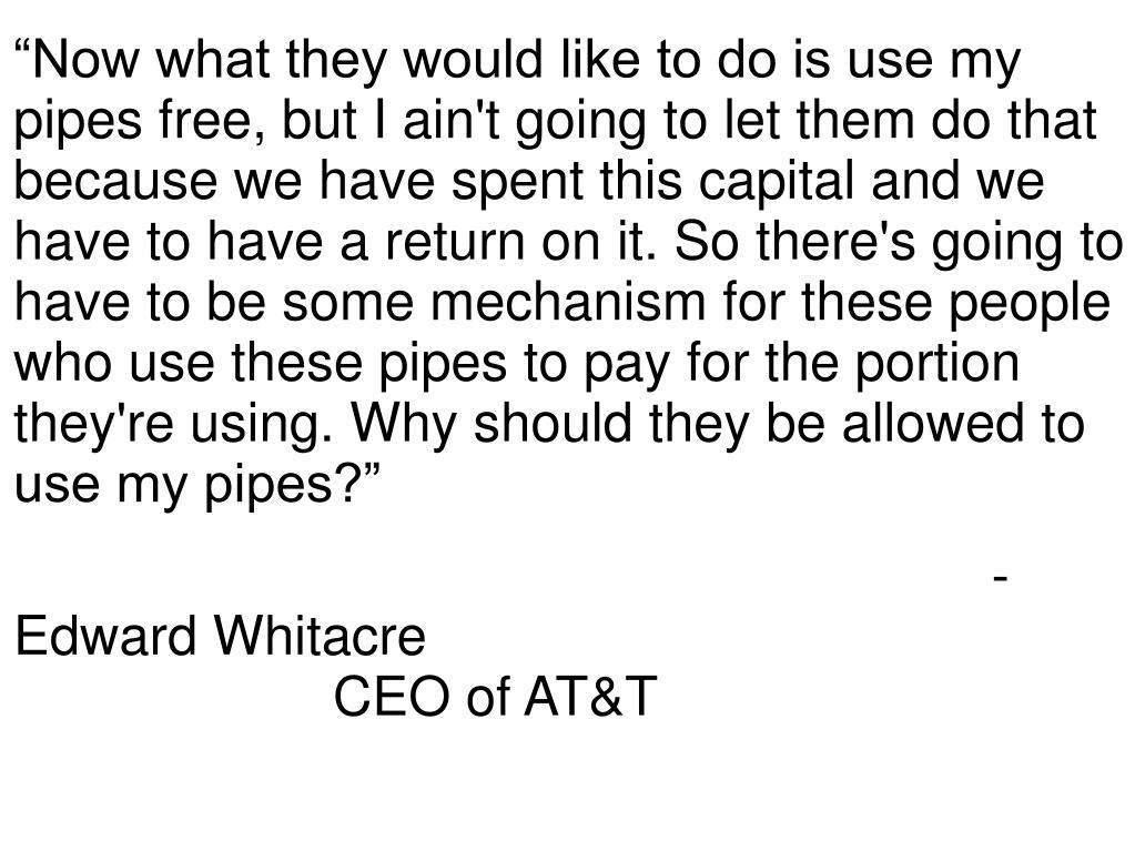 """""""Now what they would like to do is use my pipes free, but I ain't going to let them do that because we have spent this capital and we have to have a return on it. So there's going to have to be some mechanism for these people who use these pipes to pay for the portion they're using. Why should they be allowed to use my pipes?"""""""