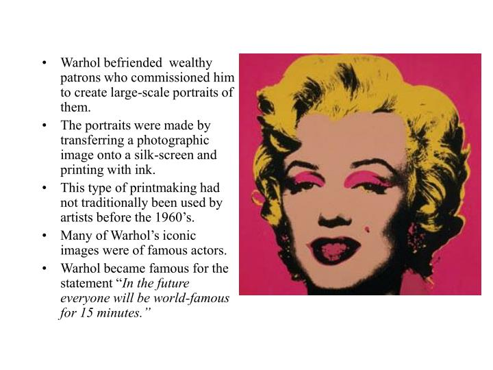 Warhol befriended  wealthy patrons who commissioned him to create large-scale portraits of them.