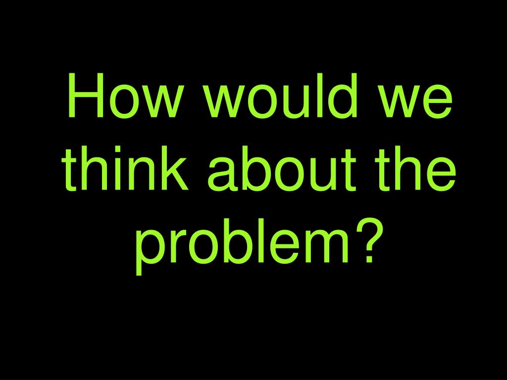 How would we think about the problem?
