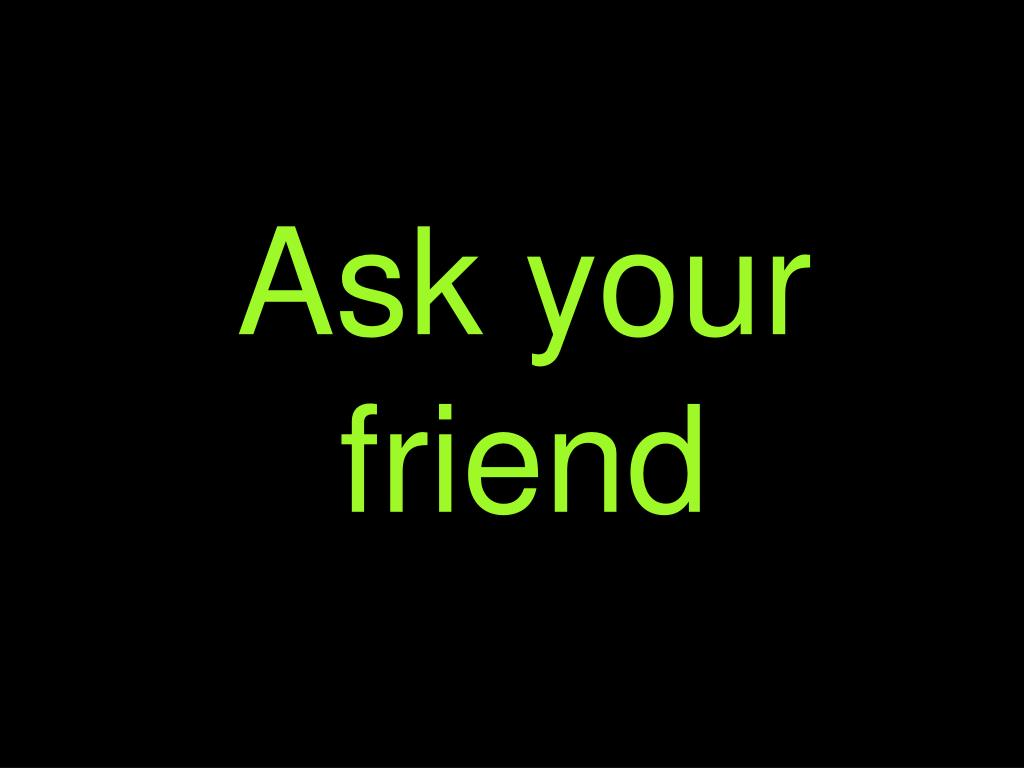 Ask your friend