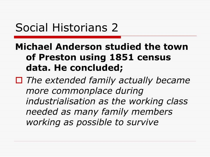 the extended family ended with industrialisation Industrialisation didn't vitally depend on nuclear families - people moved to the cities and towns as best they could and extended family relations could still be useful change was more complex and more gradual than the functionalist account allows for.