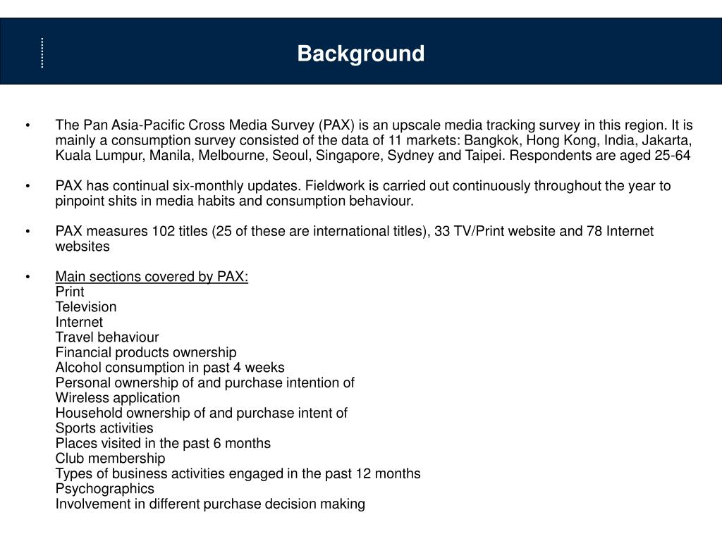 The Pan Asia-Pacific Cross Media Survey (PAX) is an upscale media tracking survey in this region. It is mainly a consumption survey consisted of the data of 11 markets: Bangkok, Hong Kong, India, Jakarta, Kuala Lumpur, Manila, Melbourne, Seoul, Singapore, Sydney and Taipei. Respondents are aged 25-64