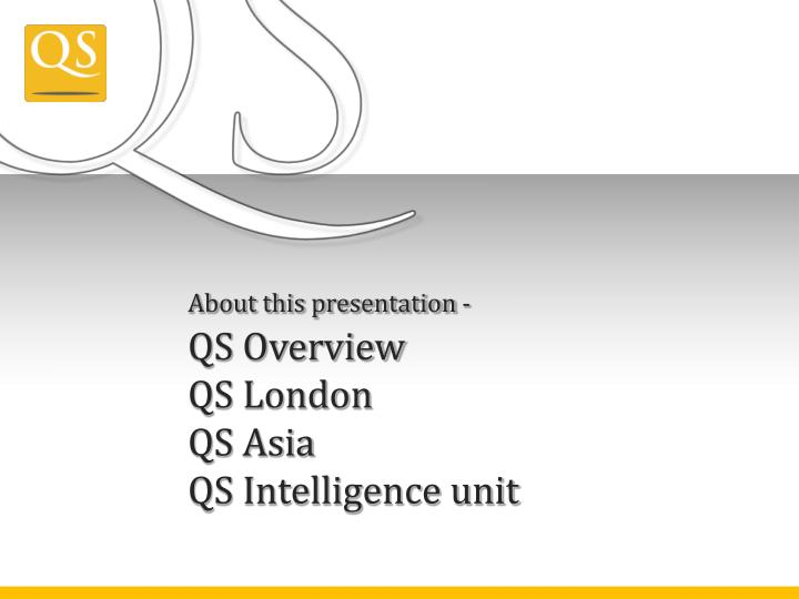 About this presentation qs overview qs london qs asia qs intelligence unit