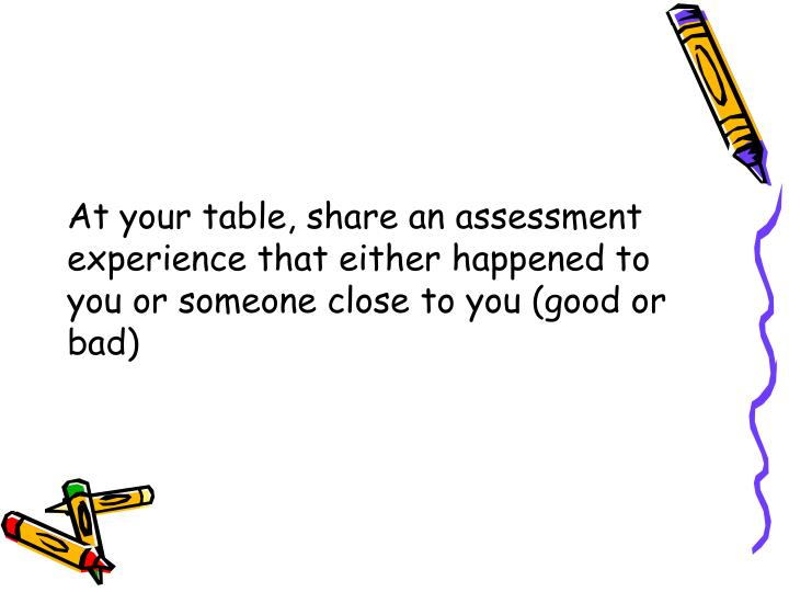 At your table, share an assessment experience that either happened to you or someone close to you (good or bad)