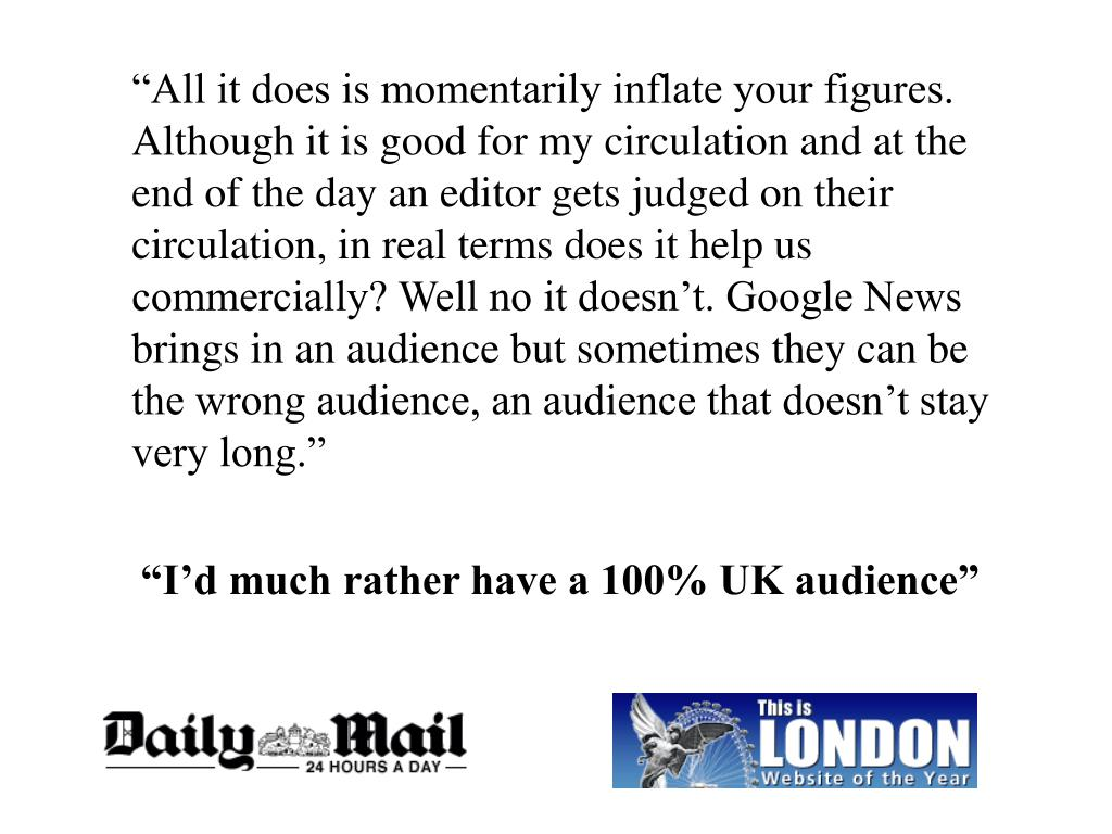"""""""All it does is momentarily inflate your figures. Although it is good for my circulation and at the end of the day an editor gets judged on their circulation, in real terms does it help us commercially? Well no it doesn't. Google News brings in an audience but sometimes they can be the wrong audience, an audience that doesn't stay very long."""""""