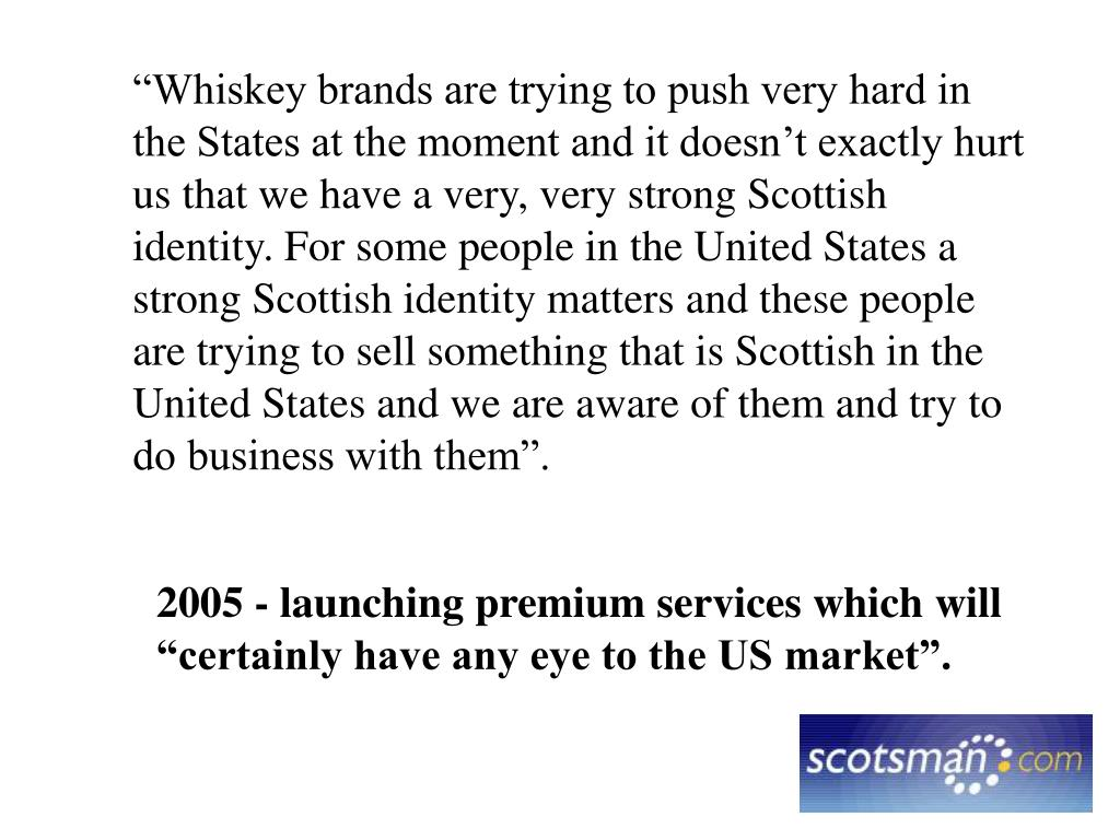 """""""Whiskey brands are trying to push very hard in the States at the moment and it doesn't exactly hurt us that we have a very, very strong Scottish identity. For some people in the United States a strong Scottish identity matters and these people are trying to sell something that is Scottish in the United States and we are aware of them and try to do business with them""""."""