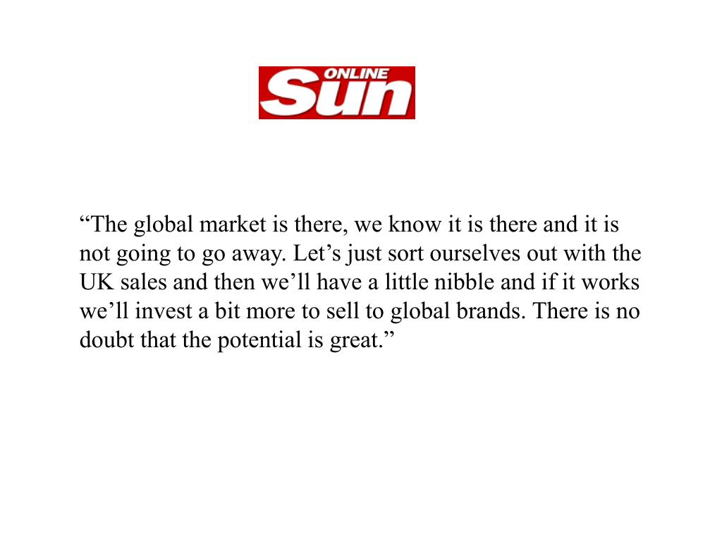 """""""The global market is there, we know it is there and it is not going to go away. Let's just sort ourselves out with the UK sales and then we'll have a little nibble and if it works we'll invest a bit more to sell to global brands. There is no doubt that the potential is great."""""""