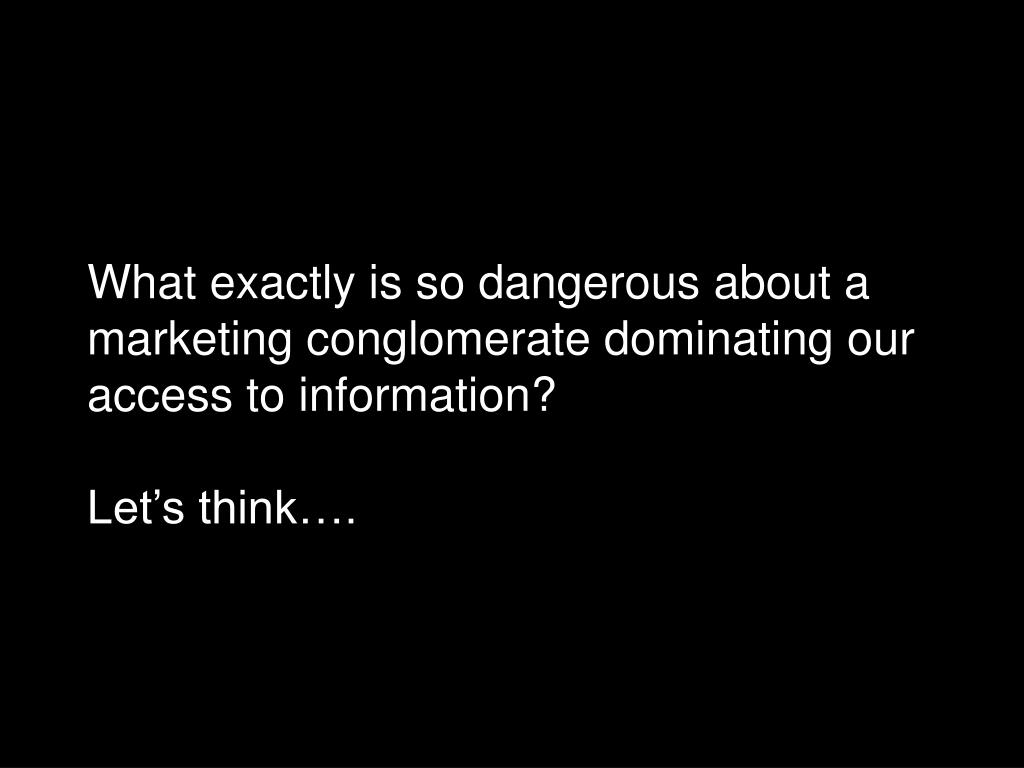 What exactly is so dangerous about a marketing conglomerate dominating our access to information?