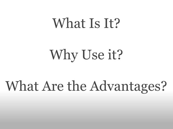 What is it why use it what are the advantages