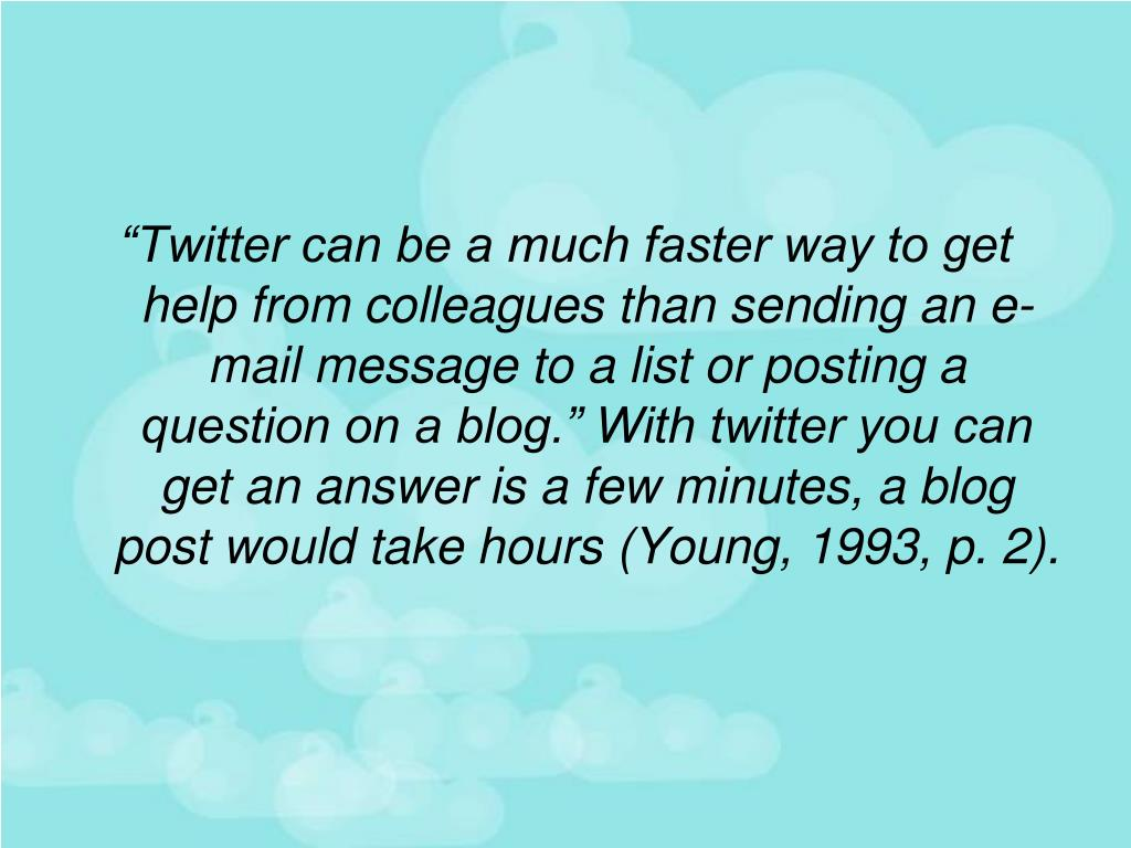 """""""Twitter can be a much faster way to get help from colleagues than sending an e-mail message to a list or posting a question on a blog."""" With twitter you can get an answer is a few minutes, a blog post would take hours (Young, 1993, p. 2)."""