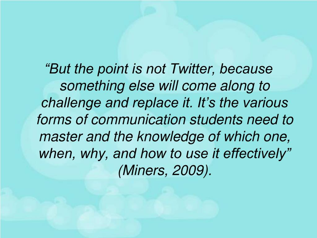 """""""But the point is not Twitter, because something else will come along to challenge and replace it. It's the various forms of communication students need to master and the knowledge of which one, when, why, and how to use it effectively"""" (Miners, 2009)."""