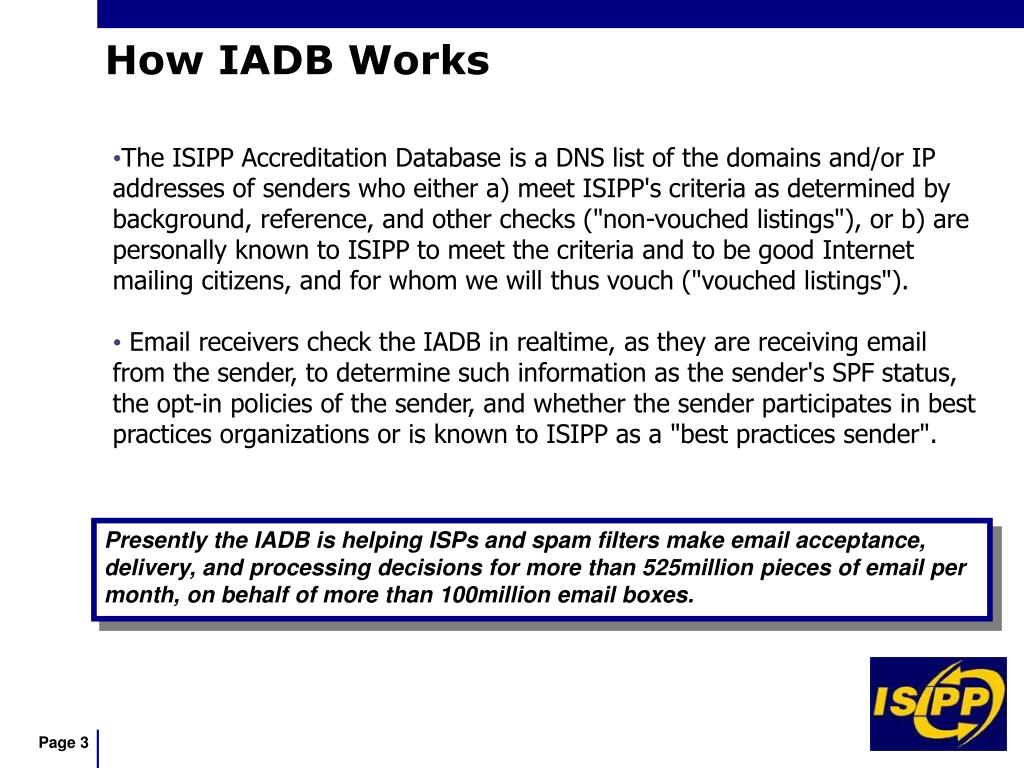 "The ISIPP Accreditation Database is a DNS list of the domains and/or IP addresses of senders who either a) meet ISIPP's criteria as determined by background, reference, and other checks (""non-vouched listings""), or b) are personally known to ISIPP to meet the criteria and to be good Internet mailing citizens, and for whom we will thus vouch (""vouched listings"")."