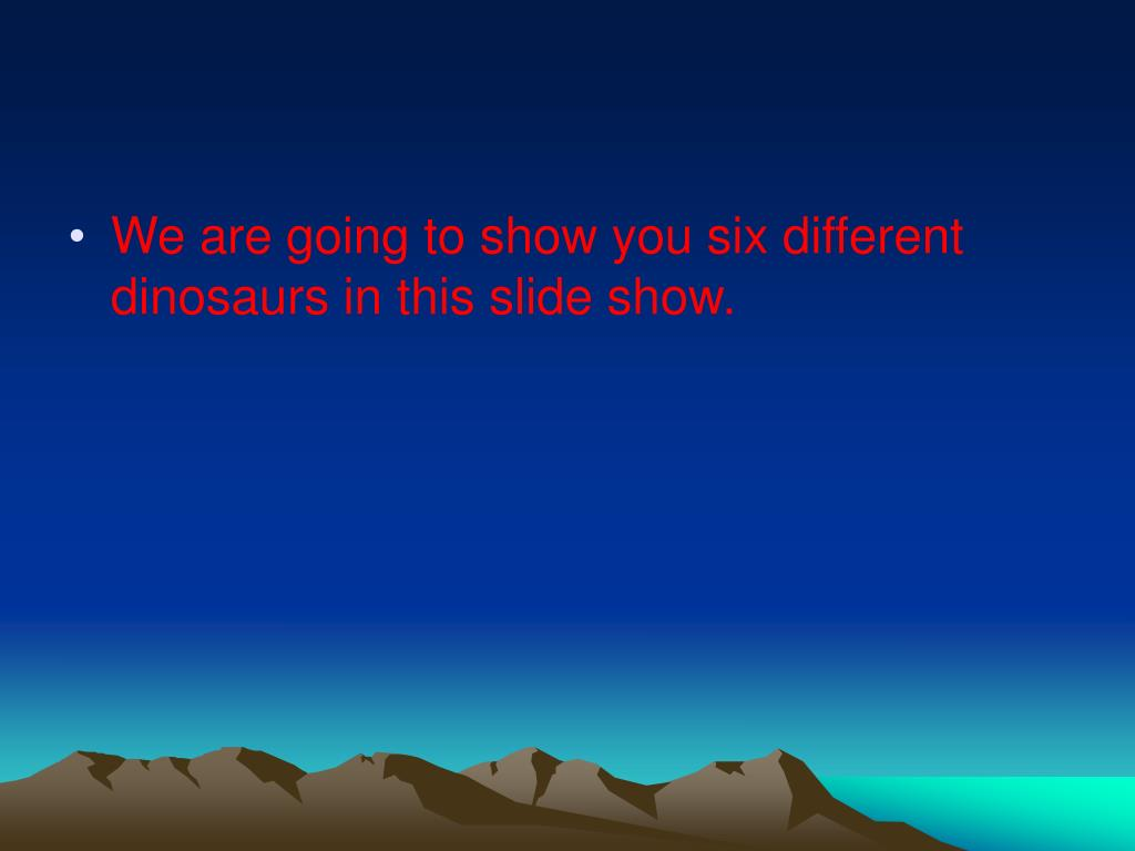 We are going to show you six different dinosaurs in this slide show.