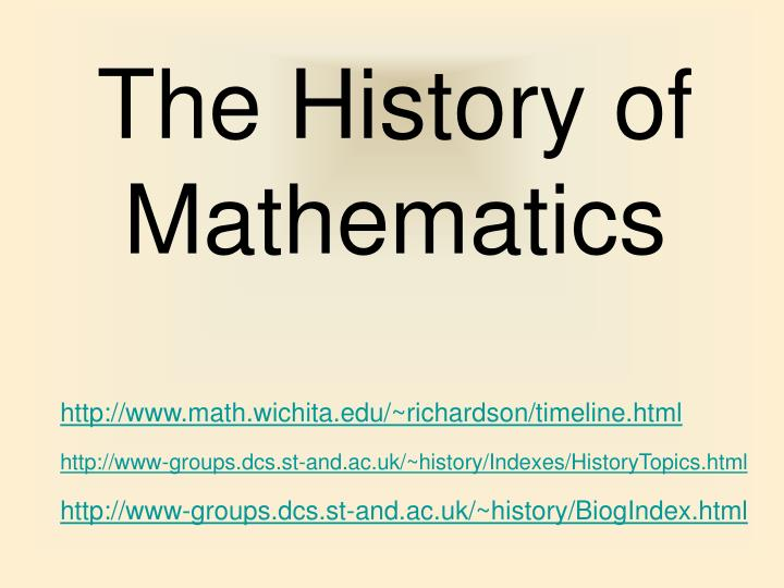a history of the mathematics This one-credit course introduces students to a survey of the history of mathematics, including the background of famous mathematicians from ancient to modern times and their specific contributions to mathematics.