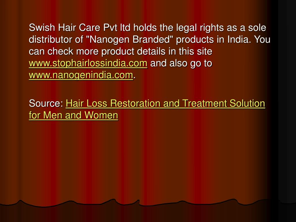 "Swish Hair Care Pvt ltd holds the legal rights as a sole distributor of ""Nanogen Branded"" products in India. You can check more product details in this site"