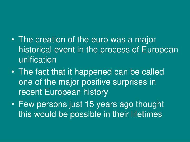 The creation of the euro was a major historical event in the process of European unification