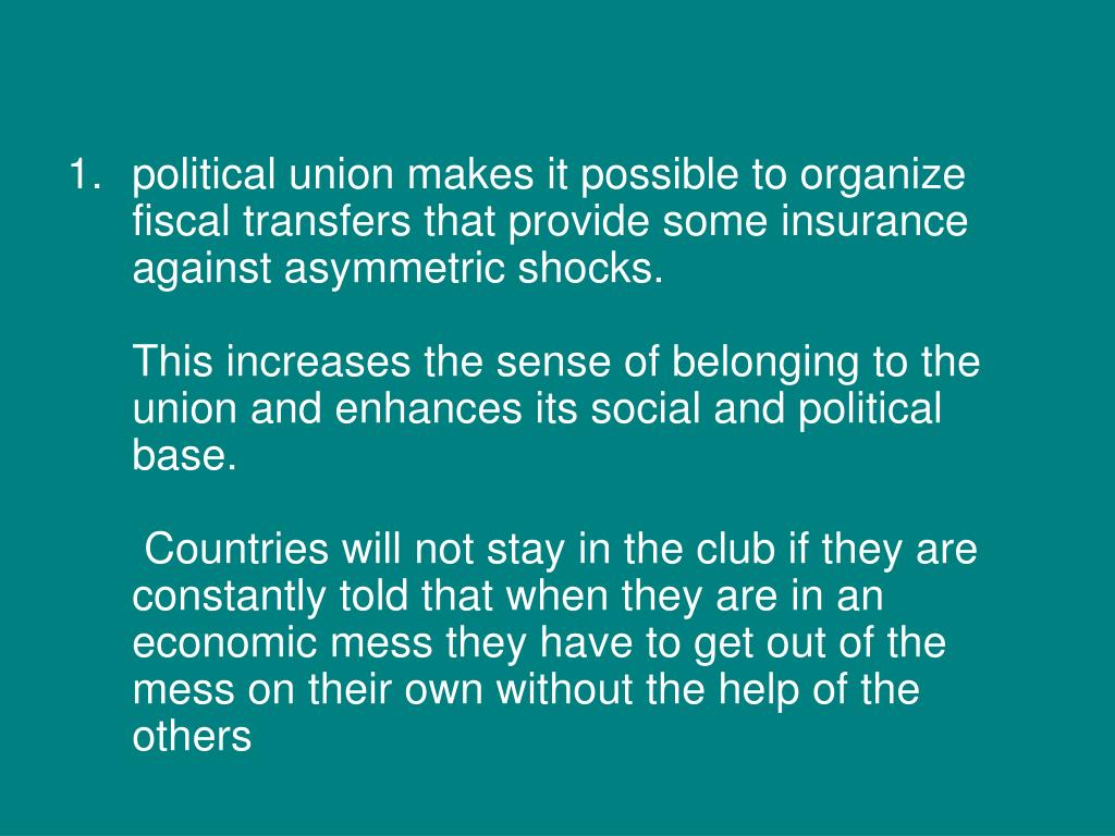 political union makes it possible to organize fiscal transfers that provide some insurance against asymmetric shocks.