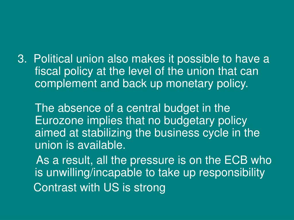 3.  Political union also makes it possible to have a fiscal policy at the level of the union that can complement and back up monetary policy.