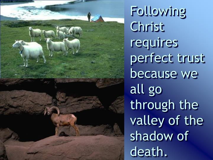 Following Christ requires perfect trust because we all go through the valley of the shadow of death.